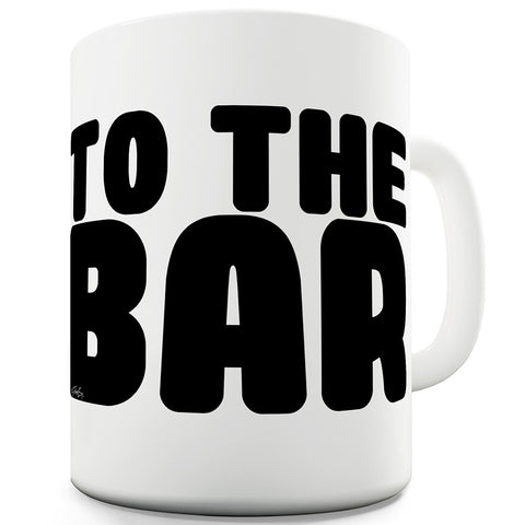 To The Bar Mug - Unique Coffee Mug, Coffee Cup