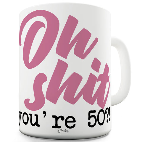 Oh Sh#t You're 50! Funny Mugs For Coworkers