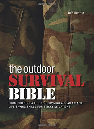 The Outdoor Survival Bible: From Building a Fire to Surviving a Bear Attack: Life-Saving Skills for Sticky Situations