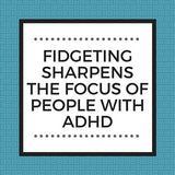 Fidgeting Sharpens the Focus of People with ADHD