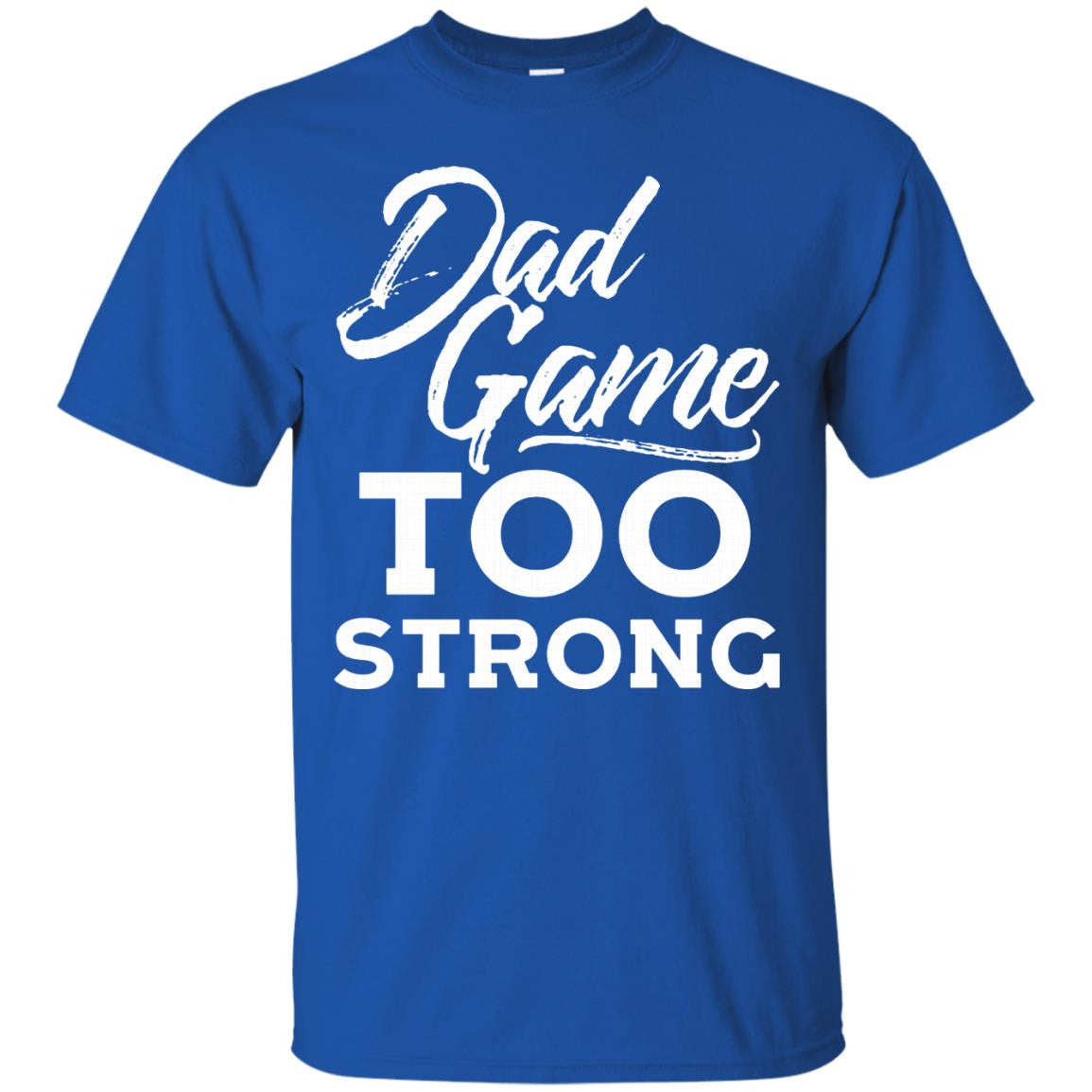 Father 39 s day t shirts dad game too strong shirts hoodies T shirts for dad