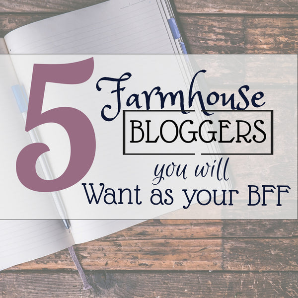 5 Farmhouse Bloggers you will want as your BFF
