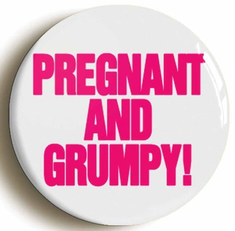 """PREGNANT AND GRUMPY!"" MOM TO BE PREGNANCY BADGE BUTTON PIN (1inch/25mm diameter)"
