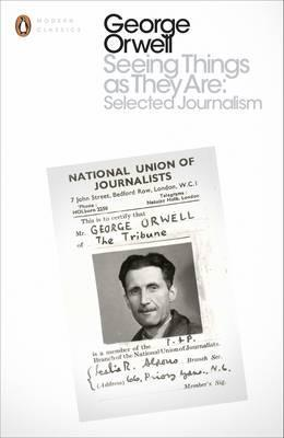 Seeing Things as They Are: Selected Journalism and Other Writings - George Orwell