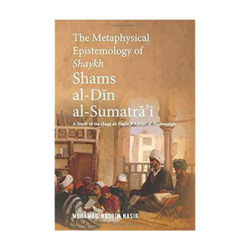 The Metaphysical Epistemology of Shaykh Shams al-Din al-Sumatra'i - Nasrin Nasir