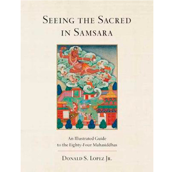Seeing the Sacred in Samsara : An Illustrated Guide to the Eighty-Four Mahasiddhas