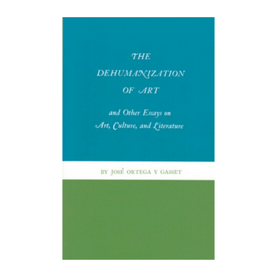 The Dehumanization of Art and Other Essays on Art, Culture, and Literature - Jose Ortega Y Gasset