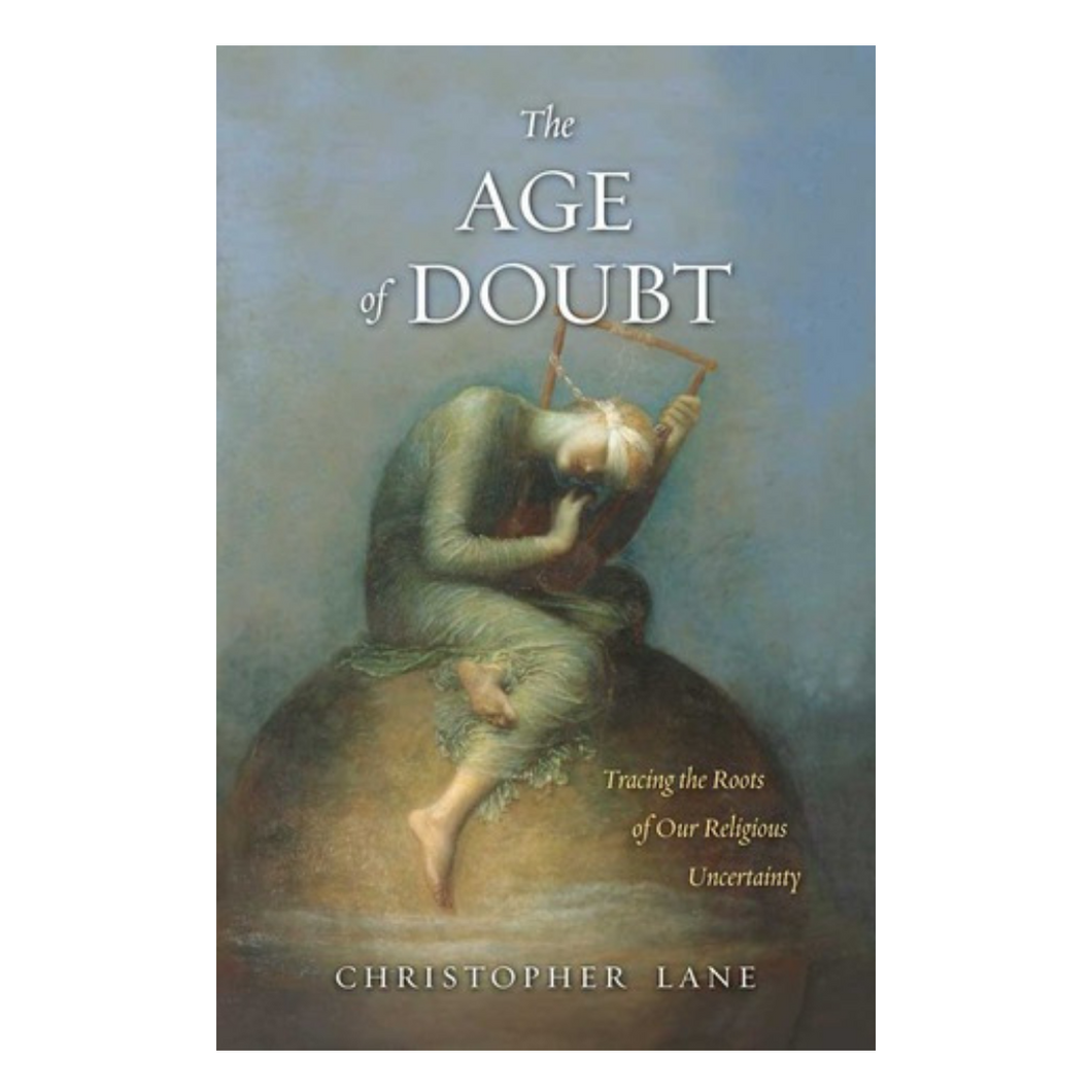 The Age of Doubt Tracing the Roots of Our Religious Uncertainty - Christopher Lane
