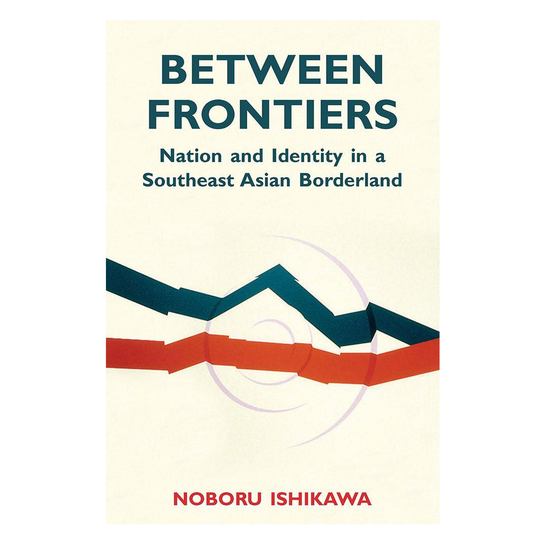 Between Frontiers: Nation and Identity in a Southeast Asian Borderland - Noboru Ishikawa