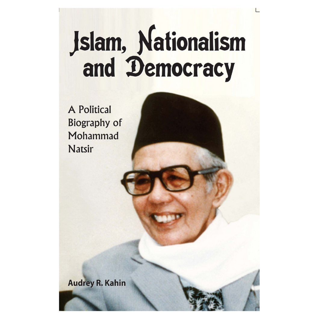 Islam, Nationalism and Democracy: a Political Biography of Mohammad Natsir - Audrey R. Kahin