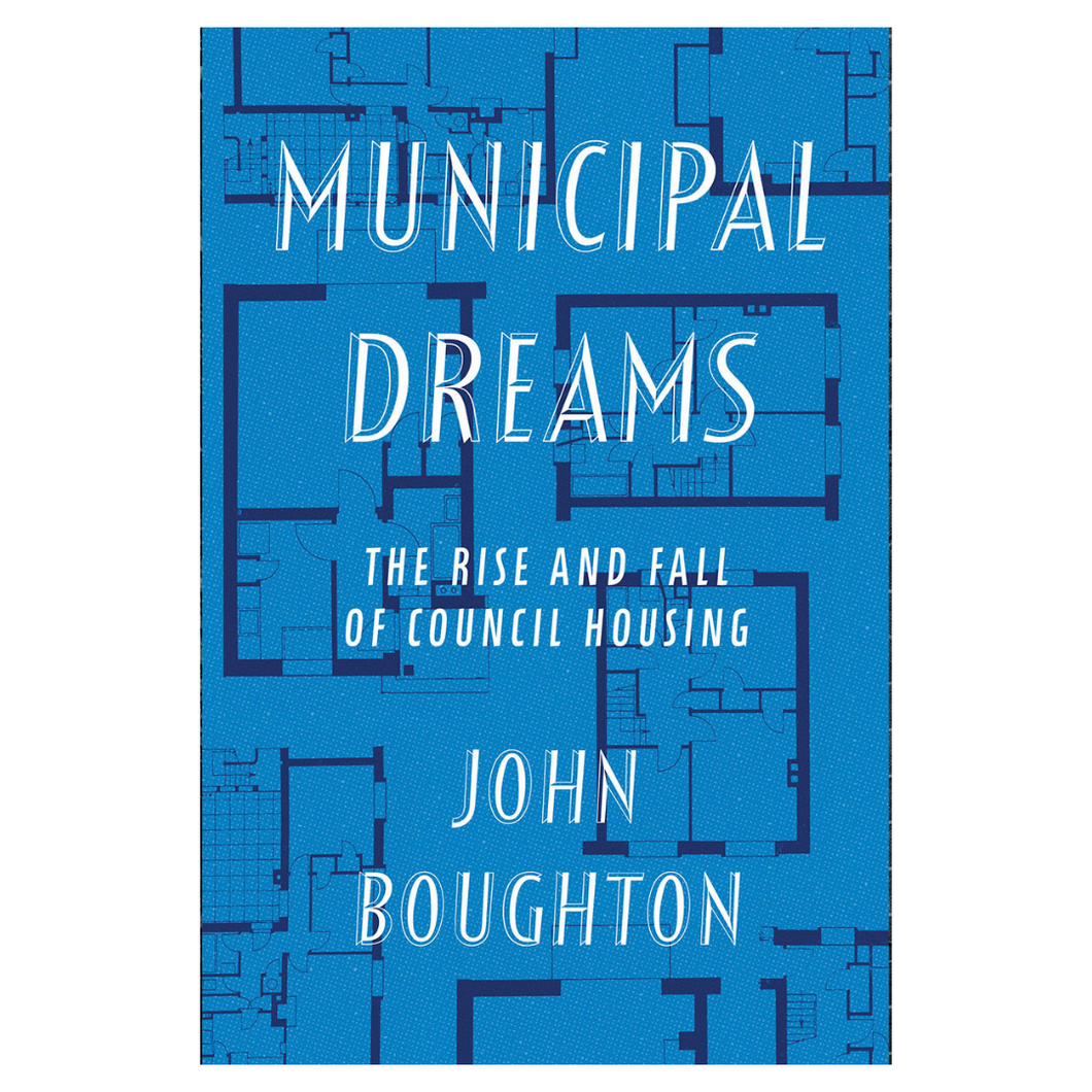 Municipal Dreams: The Rise and Fall of Council Housing - John Boughton