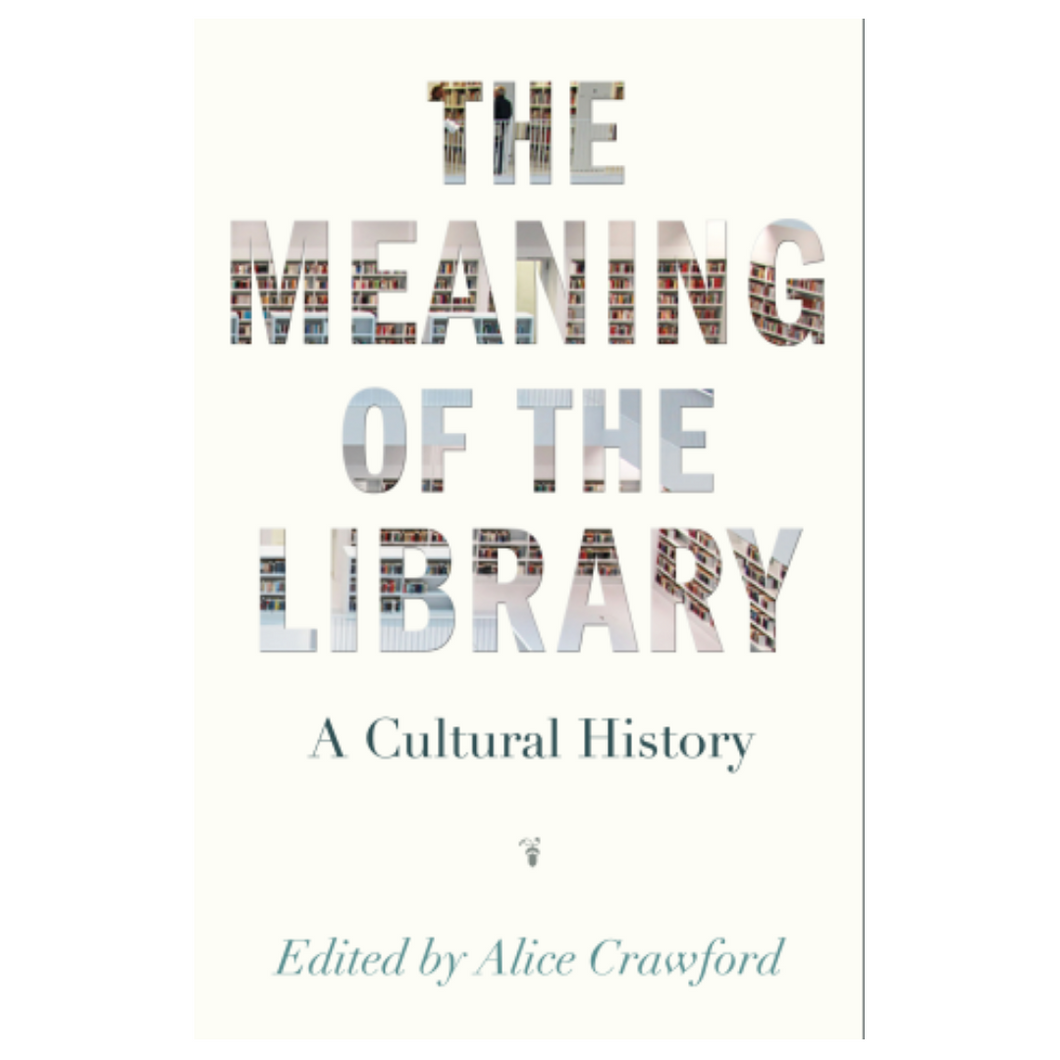 The Meaning of the Library: A Cultural History - Edited by ALice Crawford