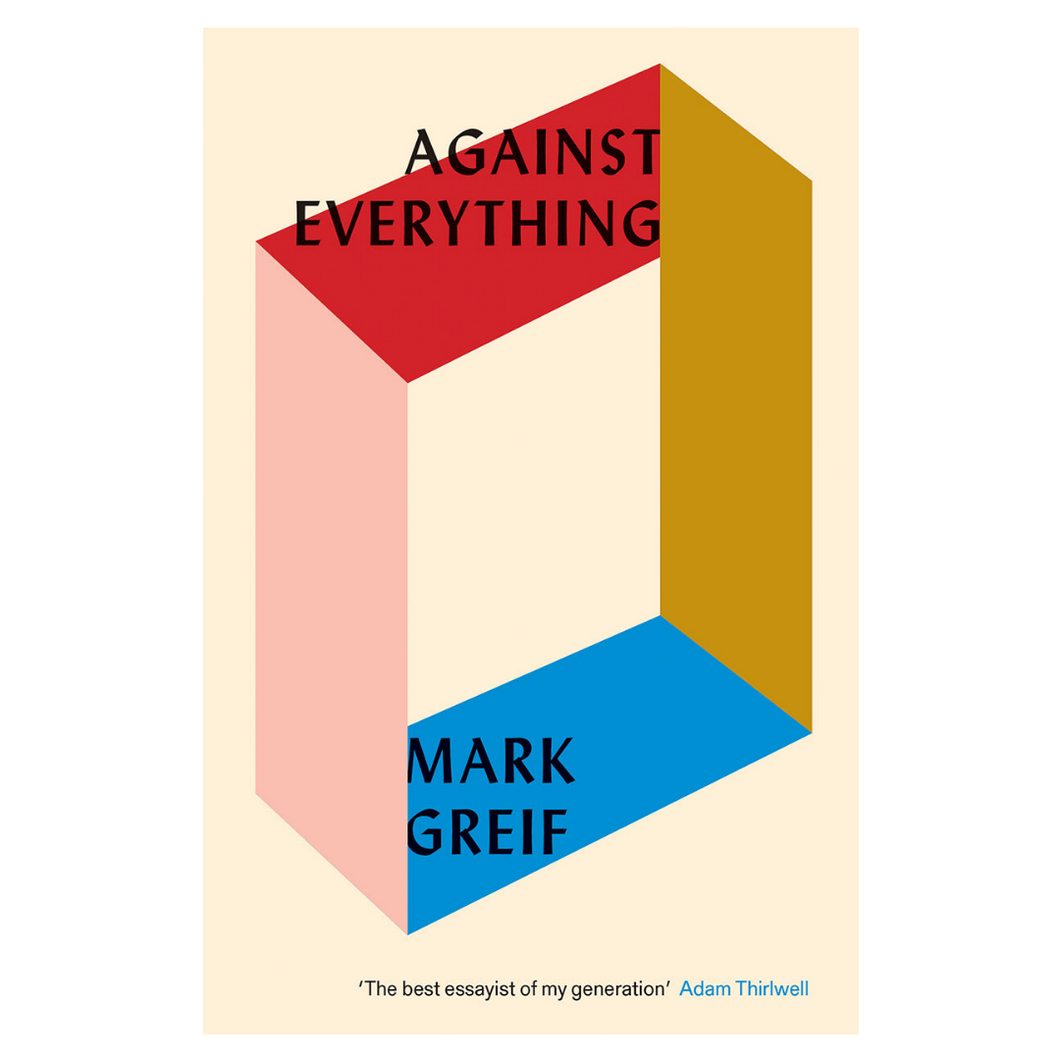 Against Everything: On Dishonest Times - Mark Greif