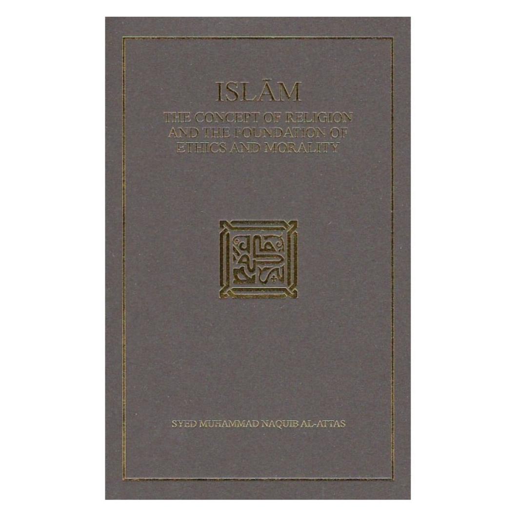 'Islam: The Concept of Religion and the Foundation of Ethics and Morality' - Syed Muhammad Naquib al-Attas