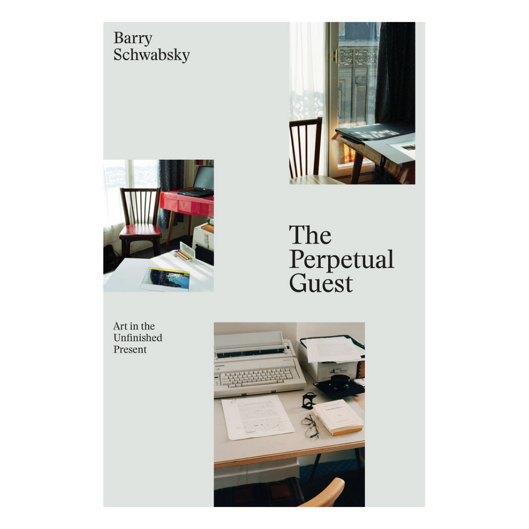 The Perpetual Guest:  Art in the Unfinished Present - Barry Schwabsky