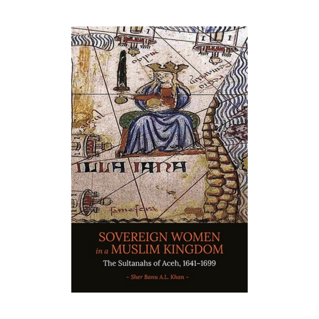 Sovereign Women in a Muslim Kingdom: The Sultanahs of Aceh, 1641-1699 - Sher Bantu A.L. Khan