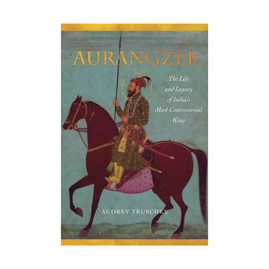 Aurangzeb: The Life and Legacy of India's Most Controversial King - Audrey Truschke