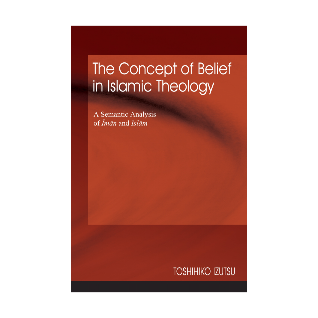 The Concept of Belief in Islamic Theology: A Semantic Analysis of Iman and Islam - Toshihiko Izutsu