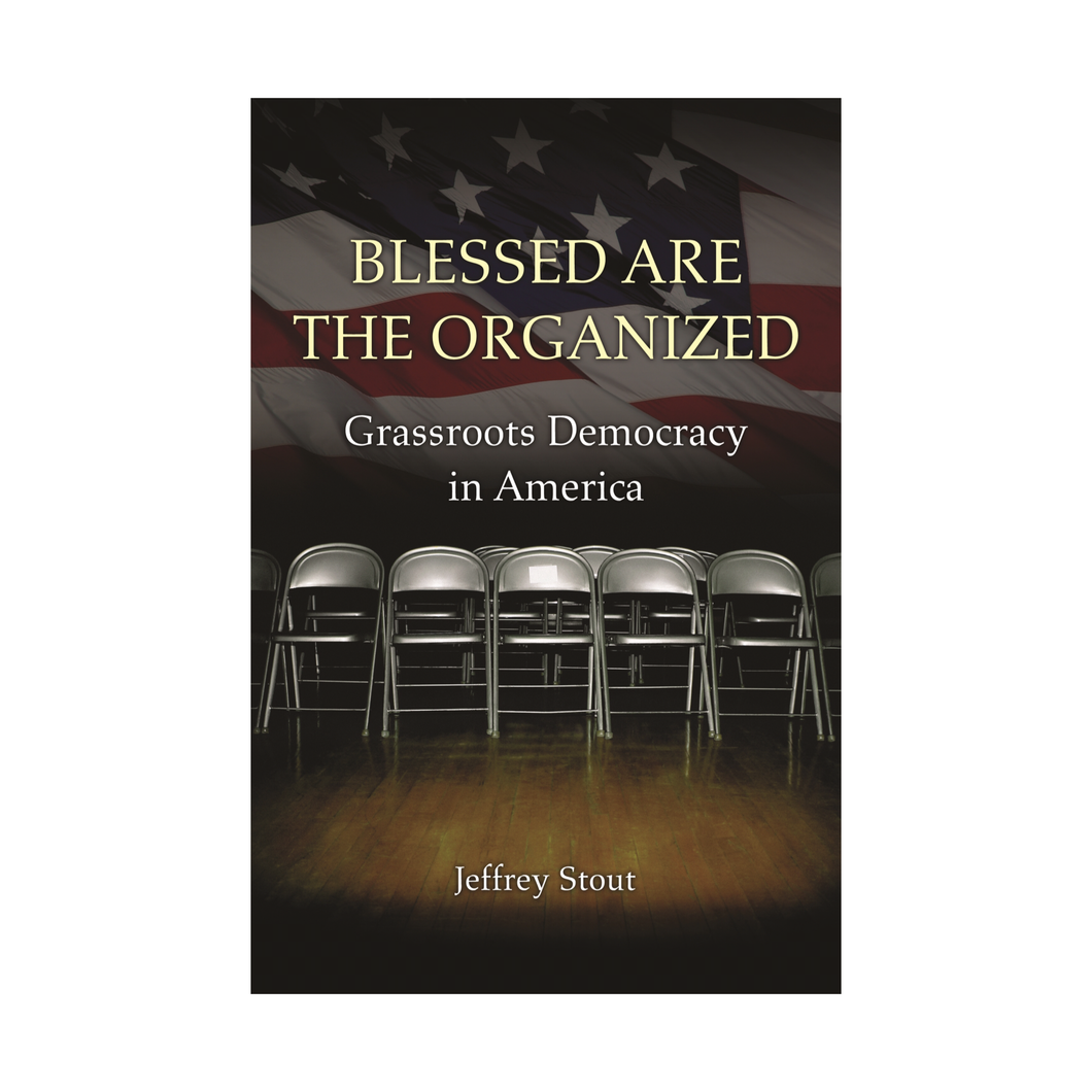 Blessed are the Organized: Grassroots Democracy in America - Jeffrey Stout