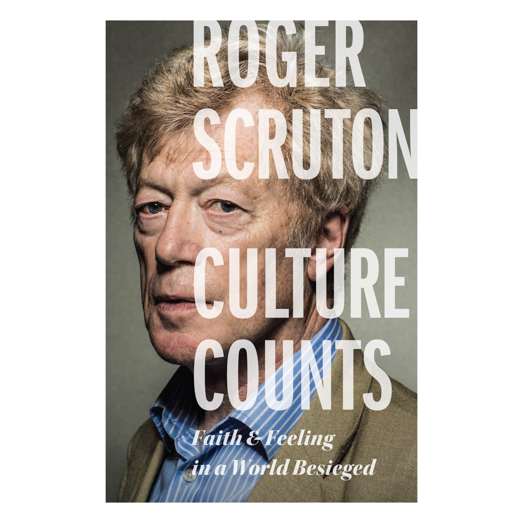 Culture Counts: Faith & Feeling in a World Besieged - Roger Scruton