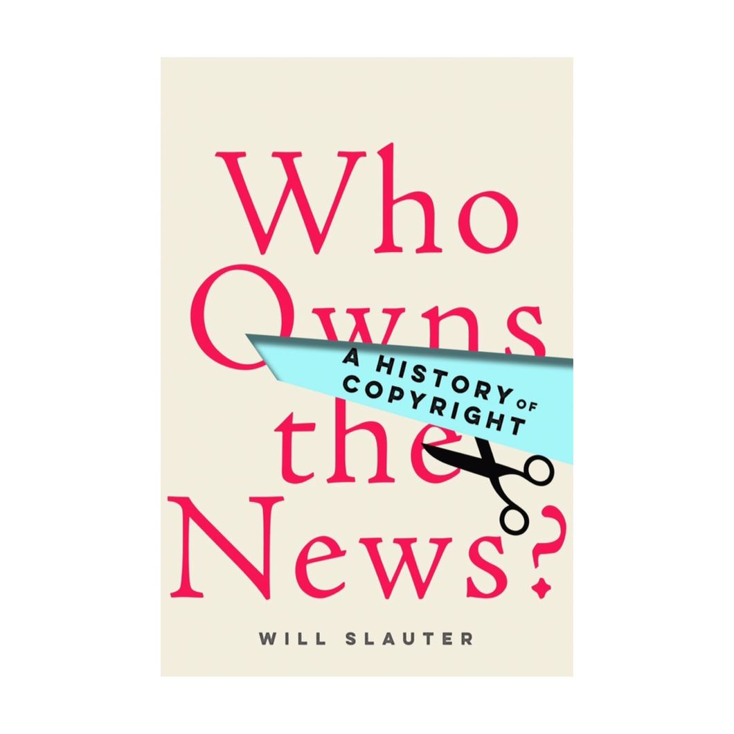 Who Owns the News?: A History of Copyright - Will Slauter