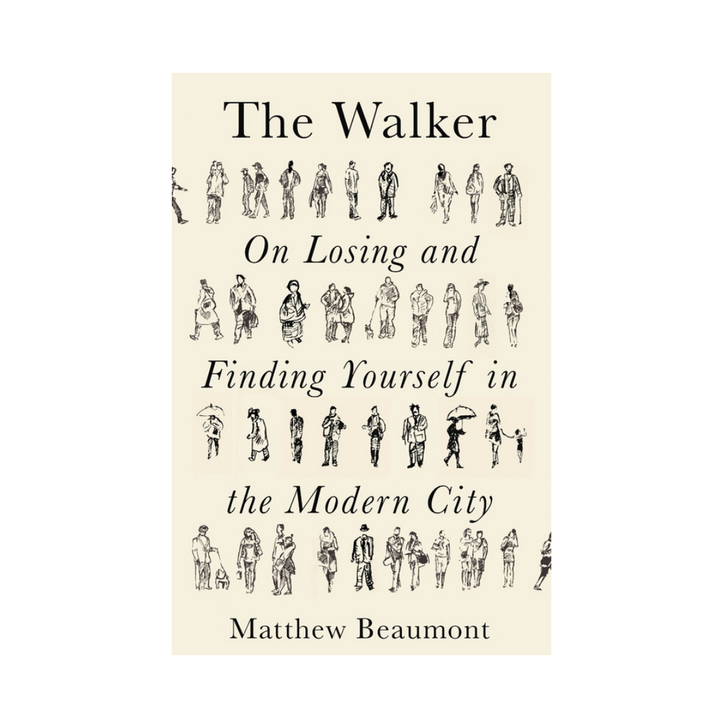 The Walker: On Finding and Losing Yourself in the Modern City - Matthew Beaumont