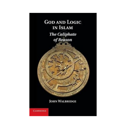 The Caliphate of Reason: God And Logic in Islam - John Walbridge