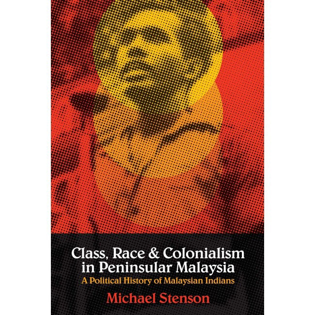 Class, Race and Colonialism in Peninsular Malaysia: A Political History of Malaysian Indians - Michael Stenson