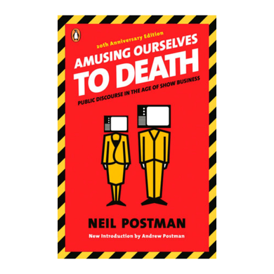 Amusing Ourselves to Death: Public Discourse in the Age of Show Business - Neil Postman