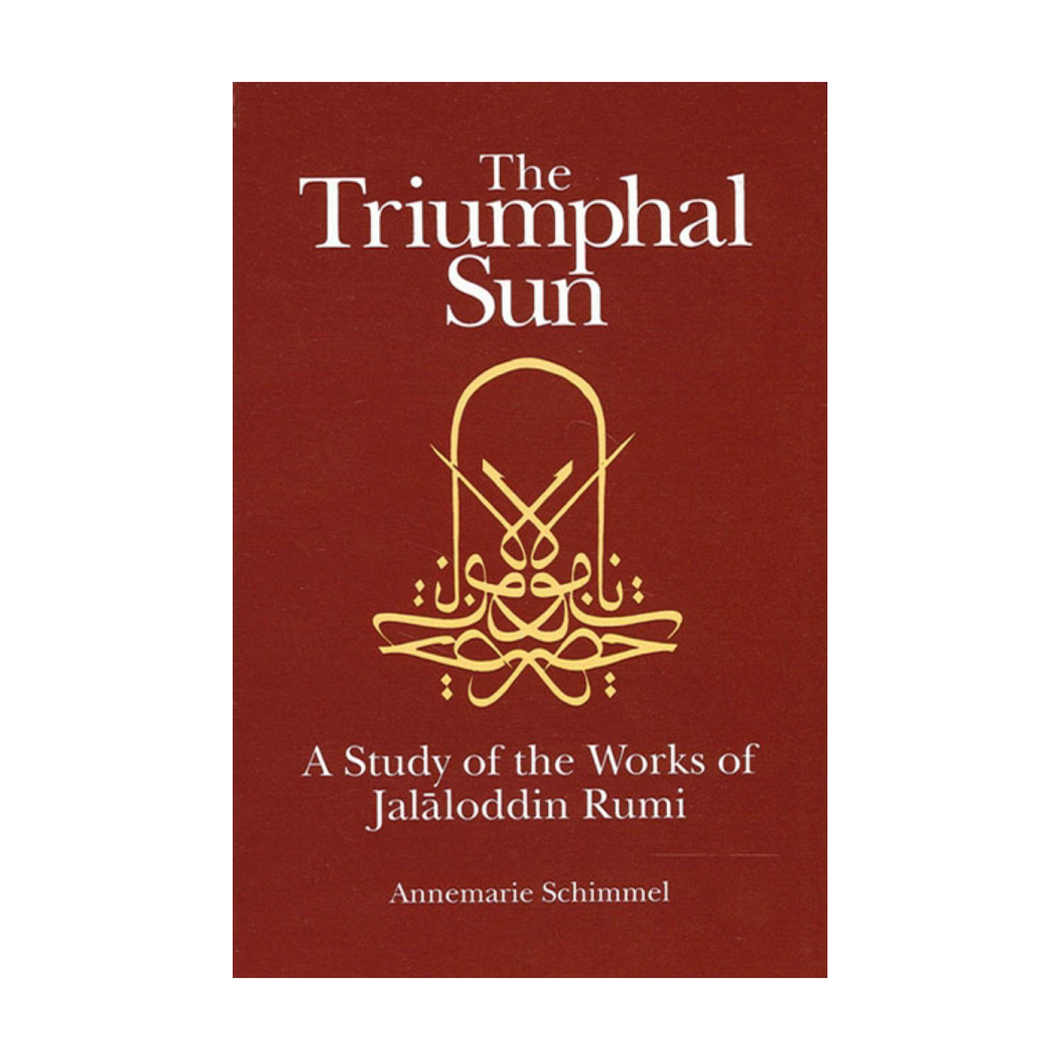 The Triumphal Sun: A Study of the Works of Jalāloddin Rumi - Annemarie Schimmel