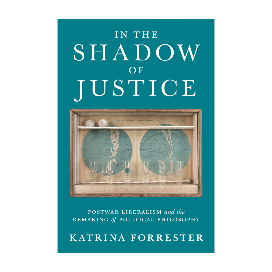 In the Shadow of Justice: Postwar Liberalism and the Remaking of Political Philosophy - Katrina Forrester