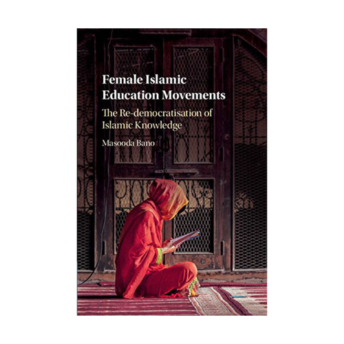 Female Islamic Education Movements: The Re-democratisation of Islamic Knowledge - Masooda Bano