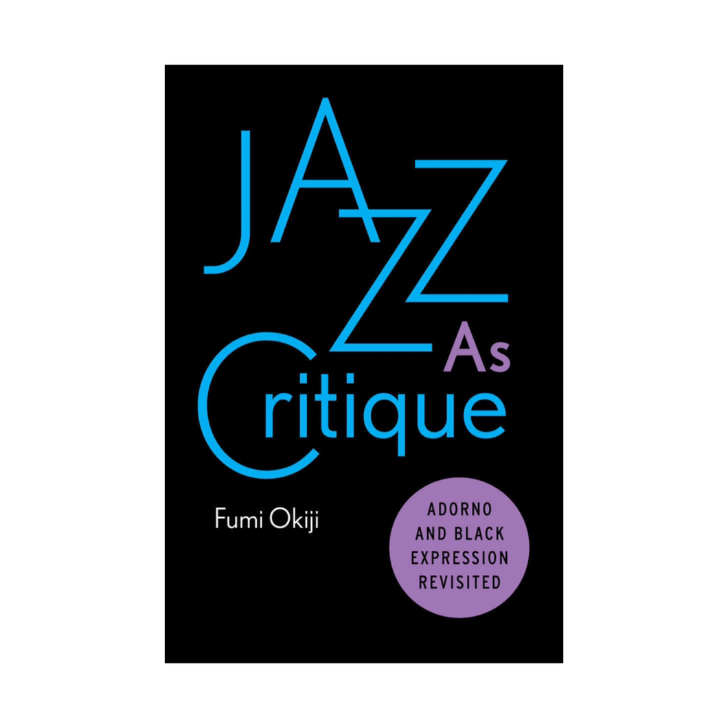 Jazz as Critique: Adorno and Black Expression Revisited - Fumi Okiji