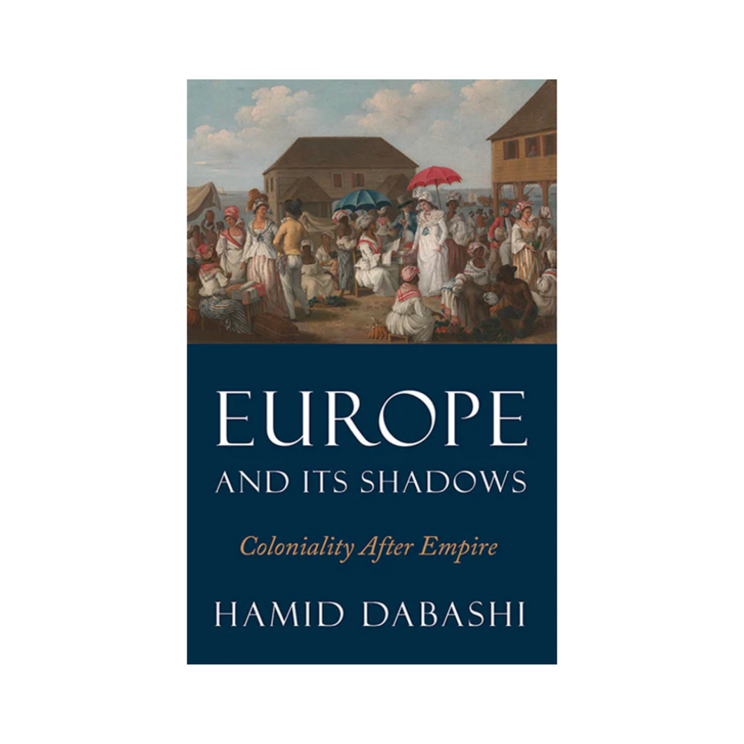 Europe and Its Shadows: Coloniality after Empire - Hamid Dabashi
