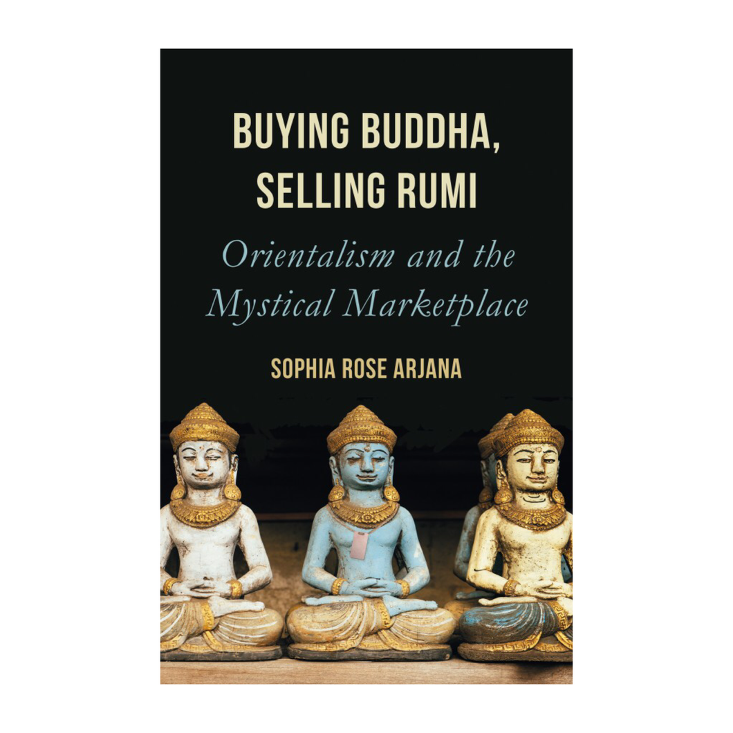 Buying Buddha, Selling Rumi: Orientalism and the Mystical Marketplace - Sophia Rose Arjana