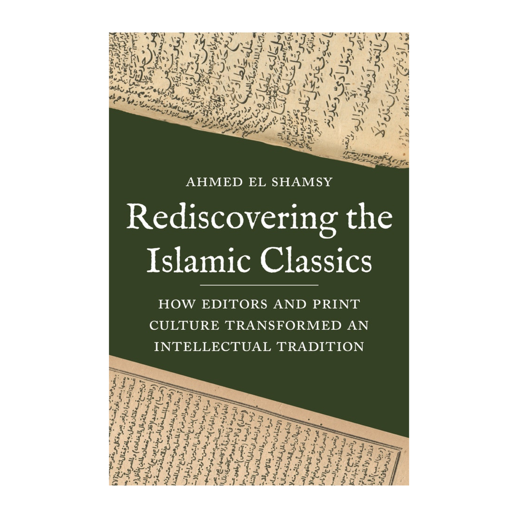 Rediscovering the Islamic Classics: How Editors and Print Culture Transformed an Intellectual Tradition - Ahmed El Shamsy