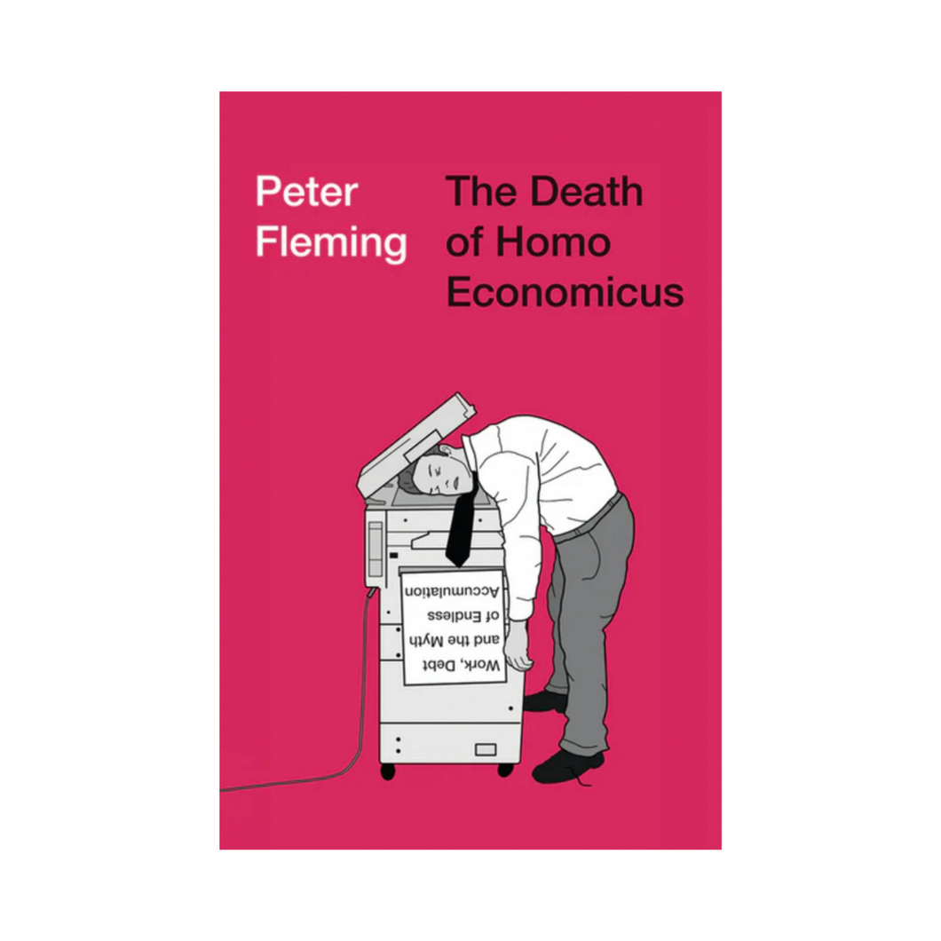 The Death of Homo Economicus: Work, Debt and the Myth of Endless Accumulation - Peter Fleming