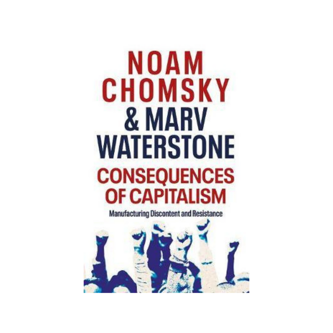 Consequences of Capitalism: Manufacturing Discontent and Resistance - Noam Chomsky & Marv Waterstone