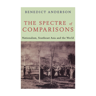 The Spectre of Comparisons: Nationalism, Southeast Asia and the World - Benedict Anderson