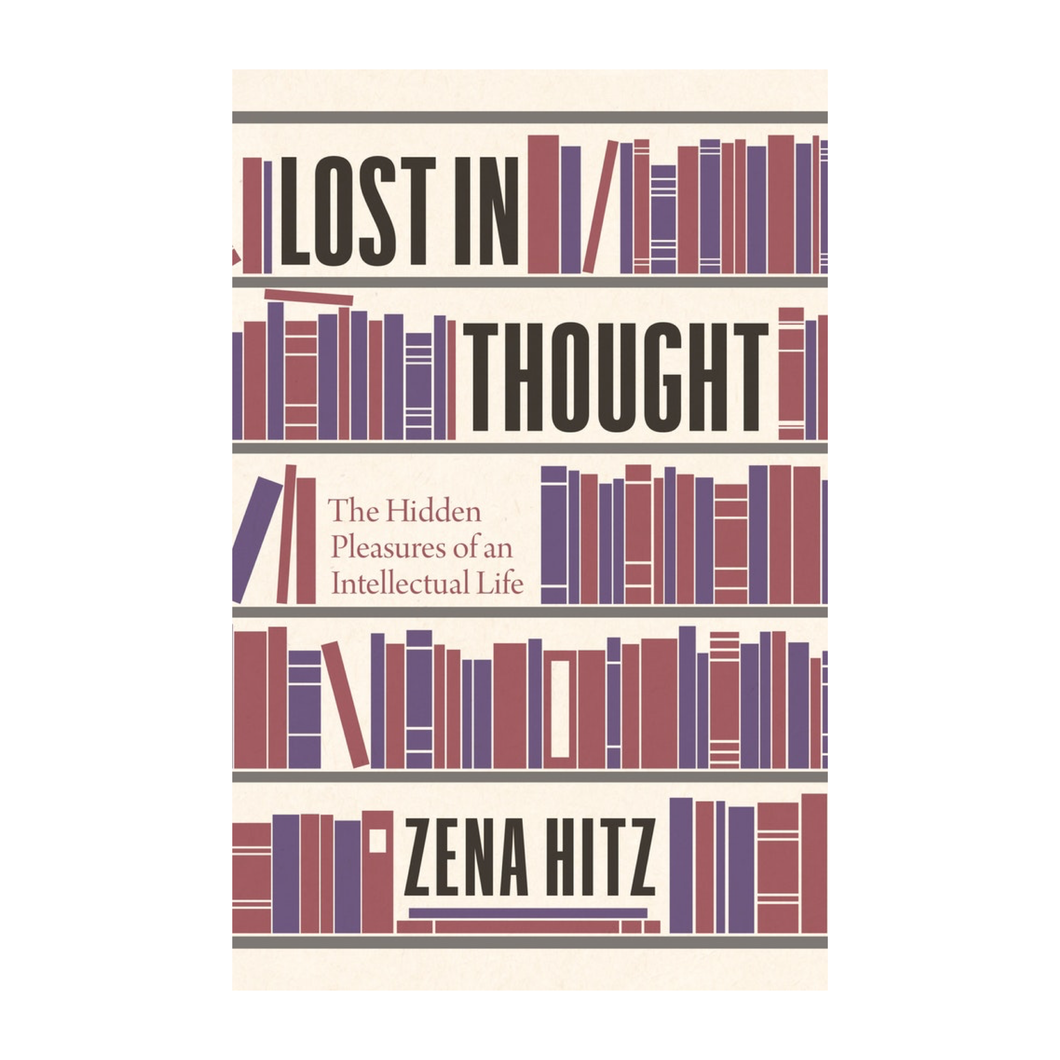 Lost in Thought: The Hidden Pleasures of an Intellectual Life - Zena Hitz