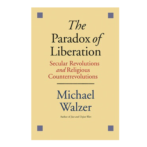 The Paradox of Liberation: Secular Revolutions and Religious Counterrevolutions - Michael Walzer