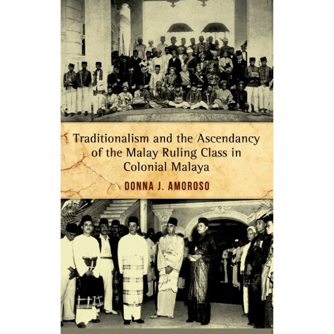Traditionalism and the Ascendancy of the Malay Ruling Class in Colonial Malaya - Donna J. Amoroso