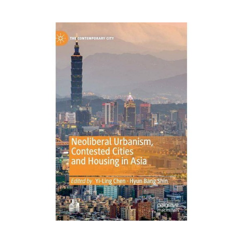 Neoliberal Urbanism, Contested Cities and Housing in Asia - Ed. Yi-Ling Chen, Hyun Bang Shin
