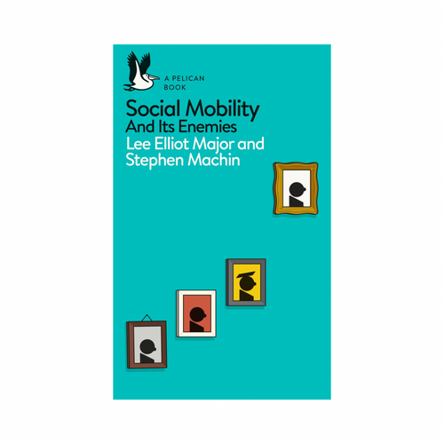 Social Mobility And Its Enemies — Lee Elliot Major & Stephen Machin