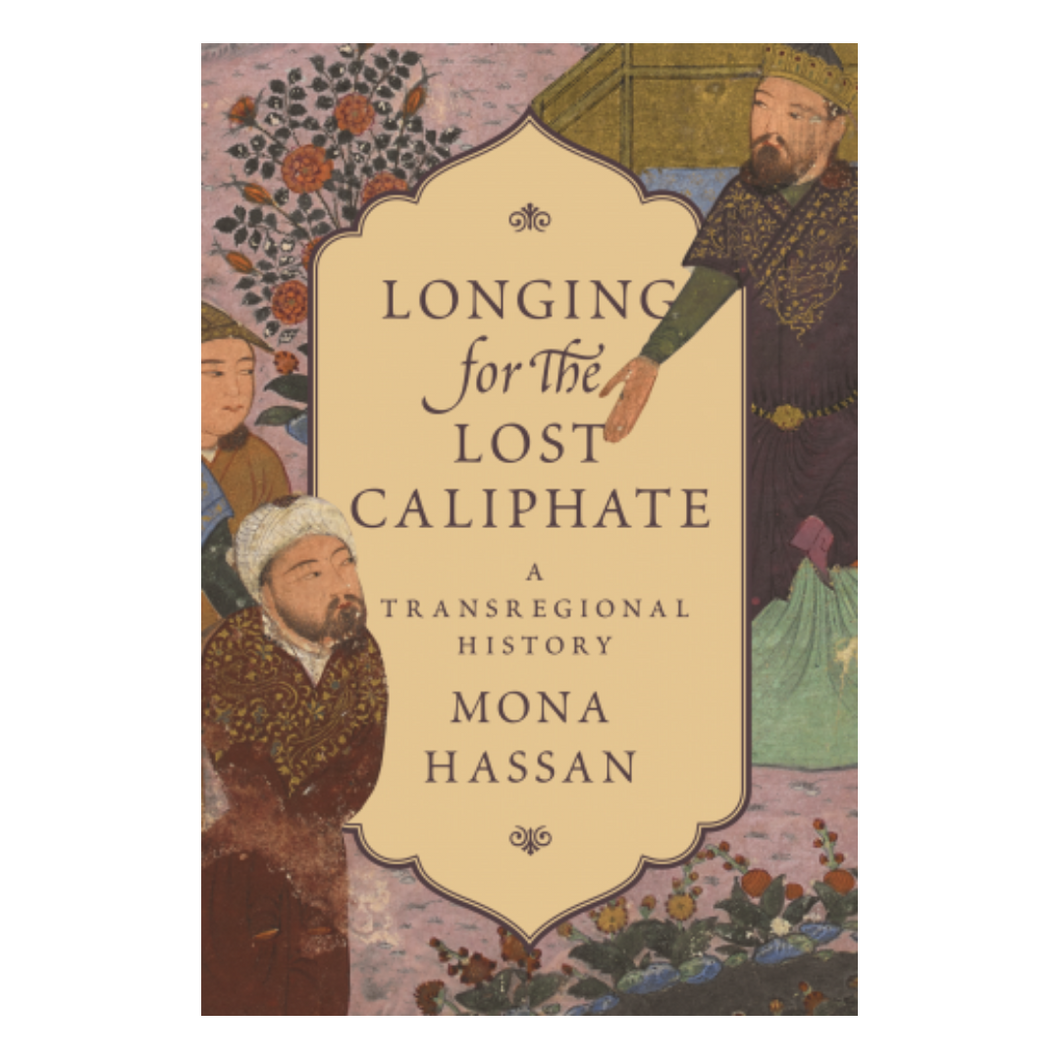 Longing for the Lost Caliphate A Transregional History - Mona Hassan