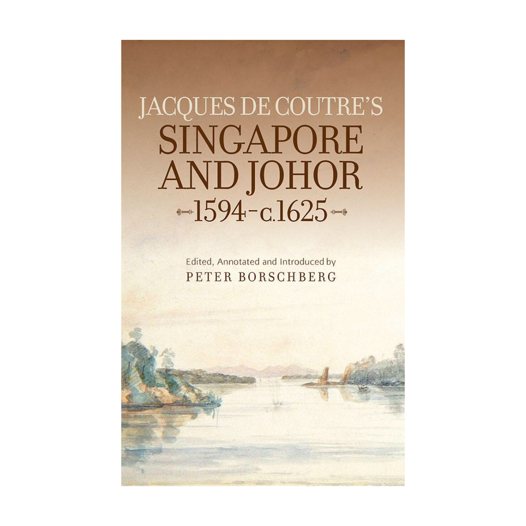 Jacques de Coutre's Singapore and Johor 1594-c. 1625 - Ed. Peter Borschberg