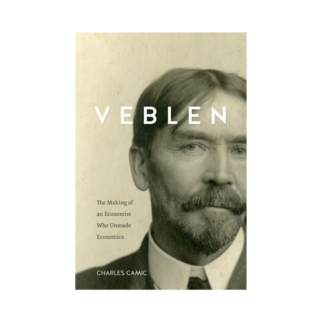Veblen: The Making of an Economist Who Unmade Economics - Charles Camic