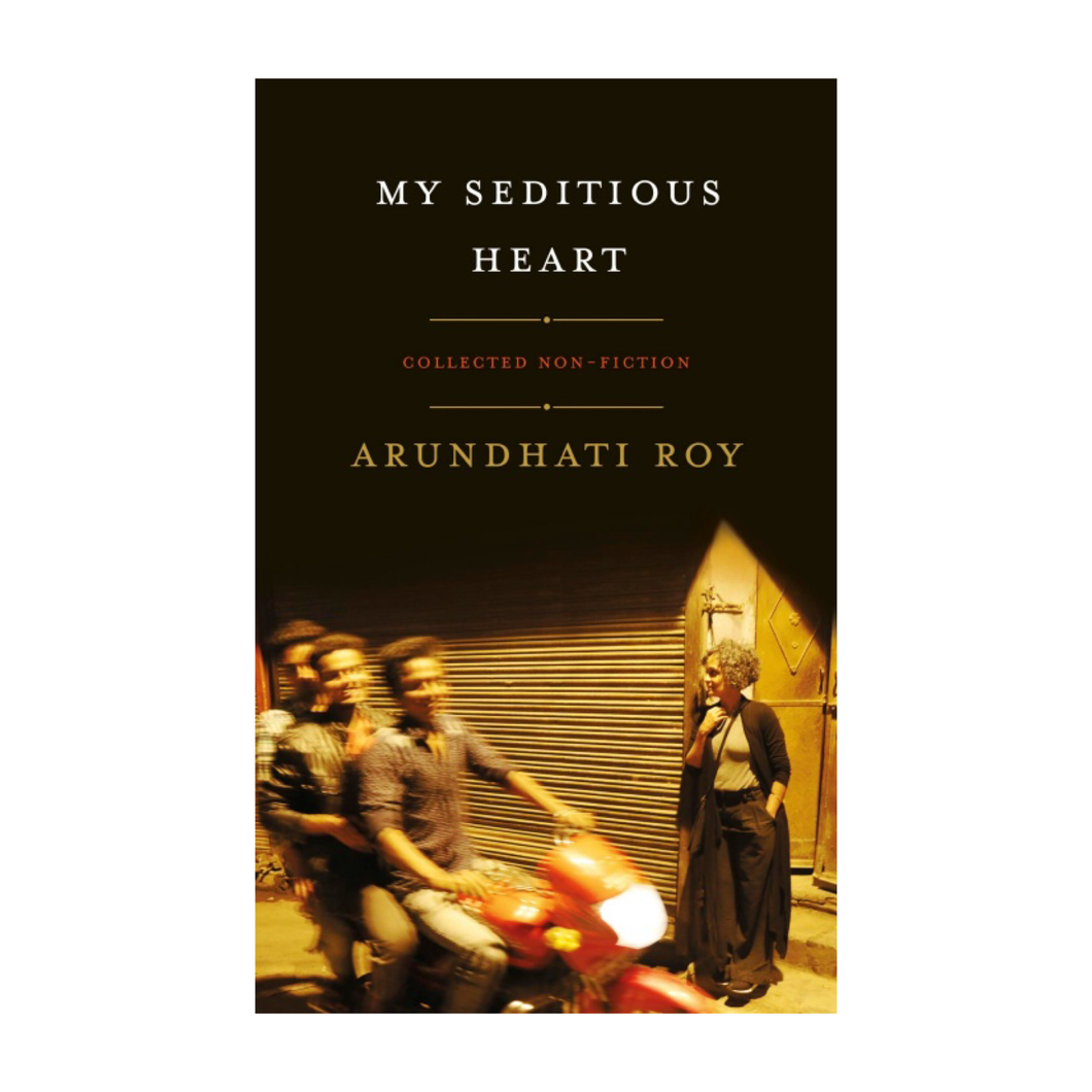 My Seditious Heart: Collected Non-Fiction - Arundhati Roy