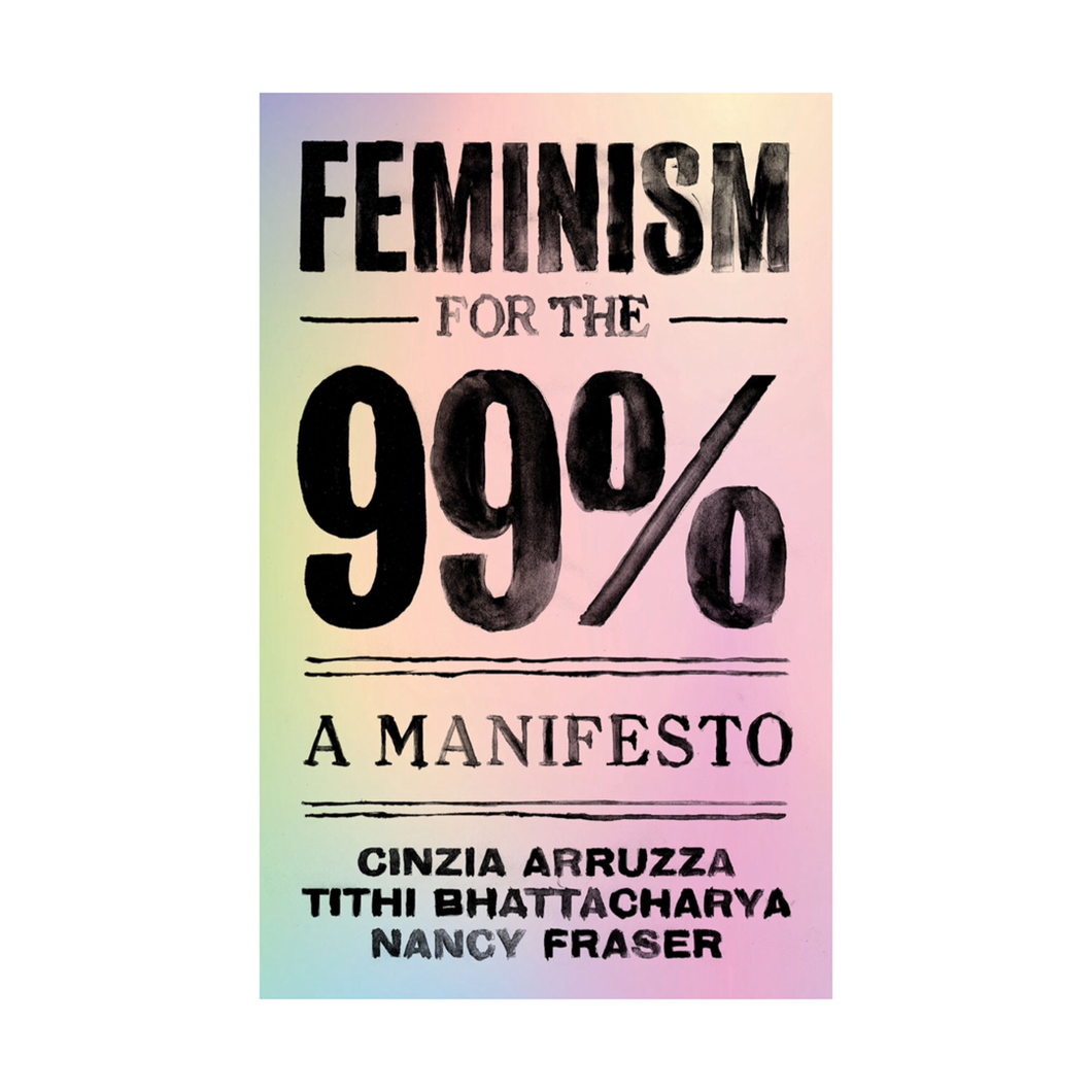 Feminism for the 99 Percent: A Manifesto - Cinzia Arruzza, Tithi Bhattacharya, Nancy Fraser