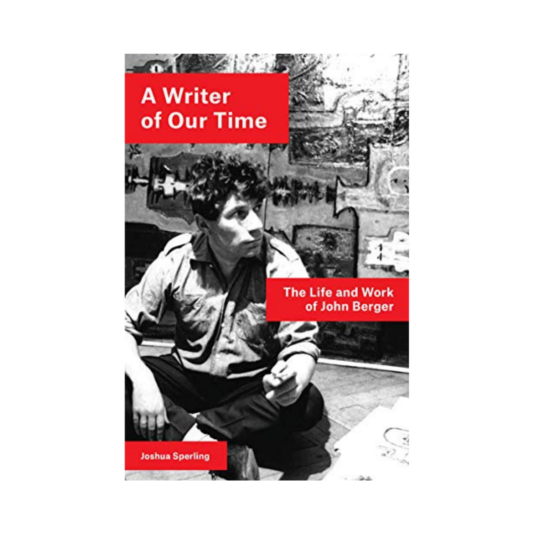 A Writer of Our Time: The Life and Work of John Berger - Joshua Sperling